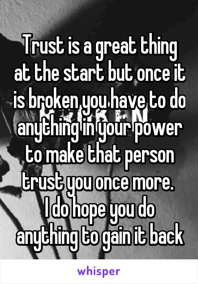 Trust is a great thing at the start but once it is broken you have to do anything in your power to make that person trust you once more.  I do hope you do anything to gain it back