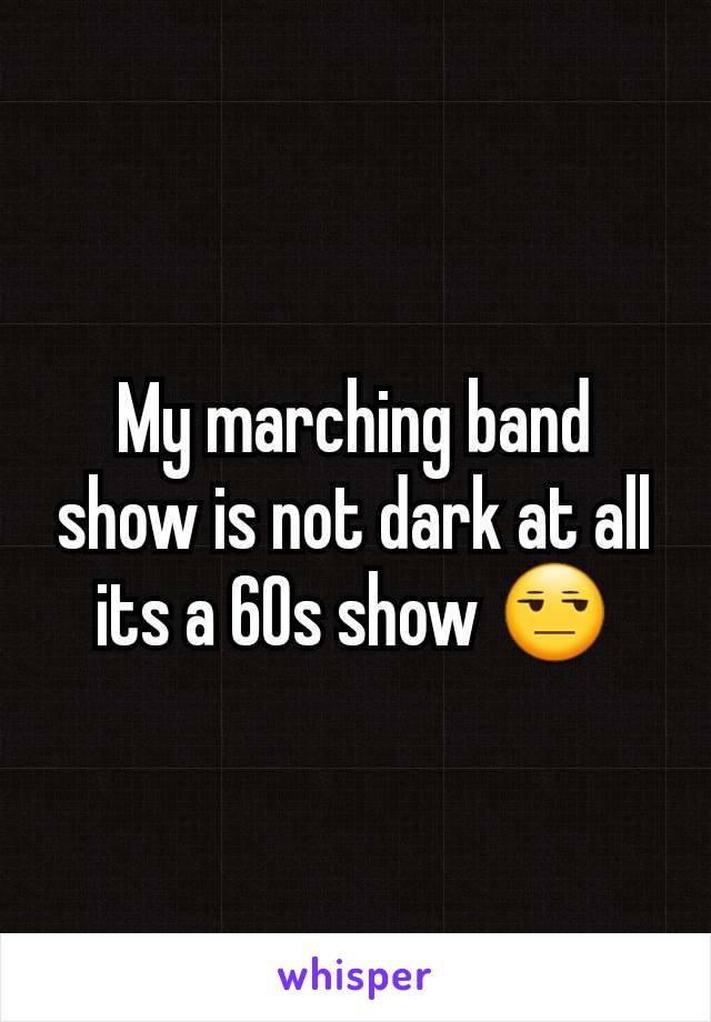 My marching band  show is not dark at all its a 60s show 😒