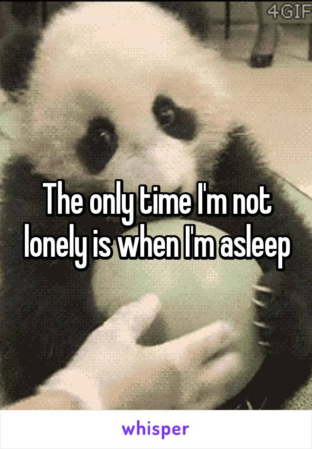 The only time I'm not lonely is when I'm asleep