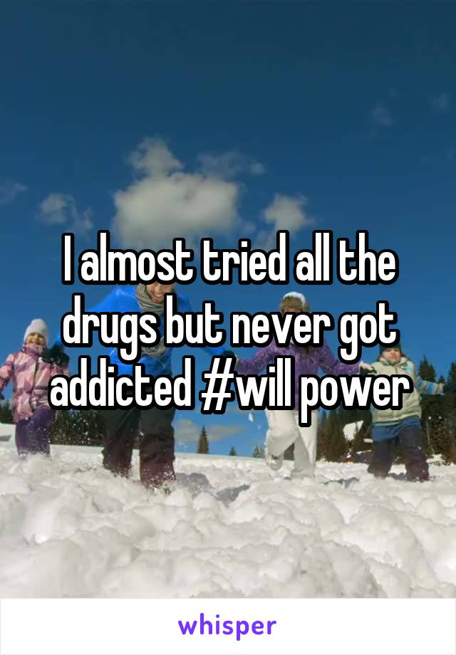 I almost tried all the drugs but never got addicted #will power