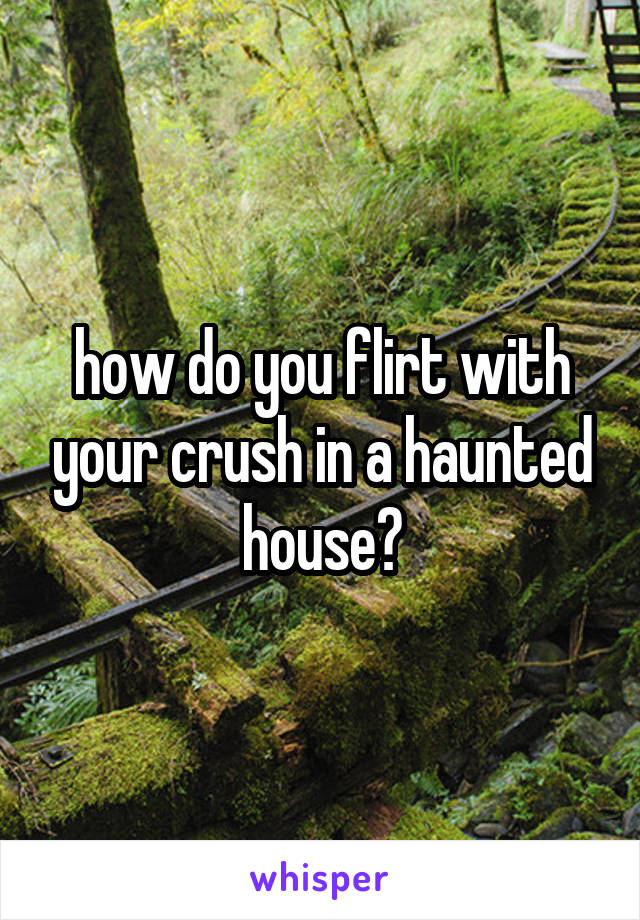 how do you flirt with your crush in a haunted house?
