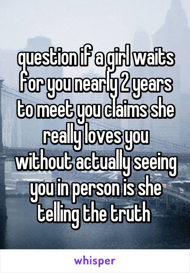 question if a girl waits for you nearly 2 years to meet you claims she really loves you without actually seeing you in person is she telling the truth