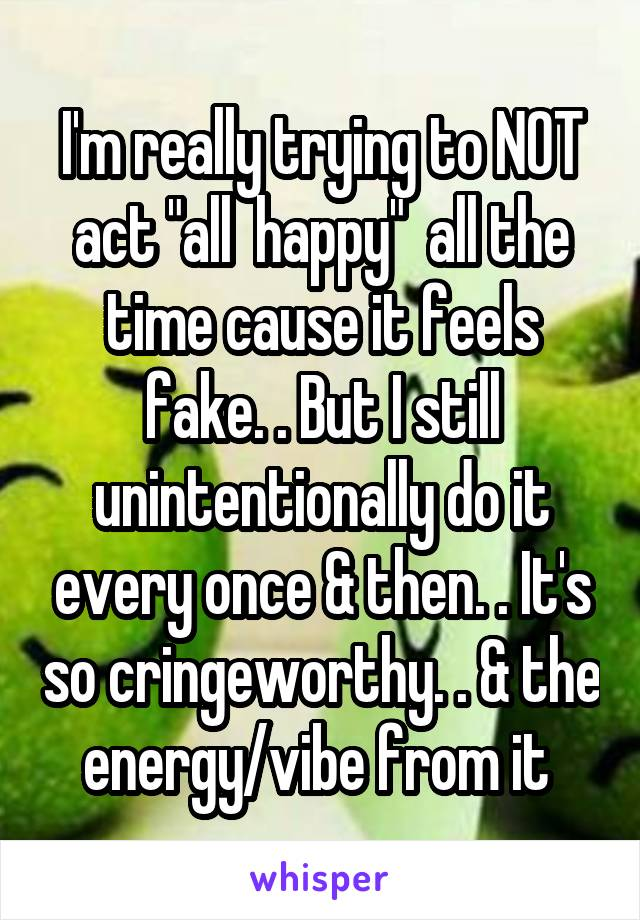 """I'm really trying to NOT act """"all  happy""""  all the time cause it feels fake. . But I still unintentionally do it every once & then. . It's so cringeworthy. . & the energy/vibe from it"""