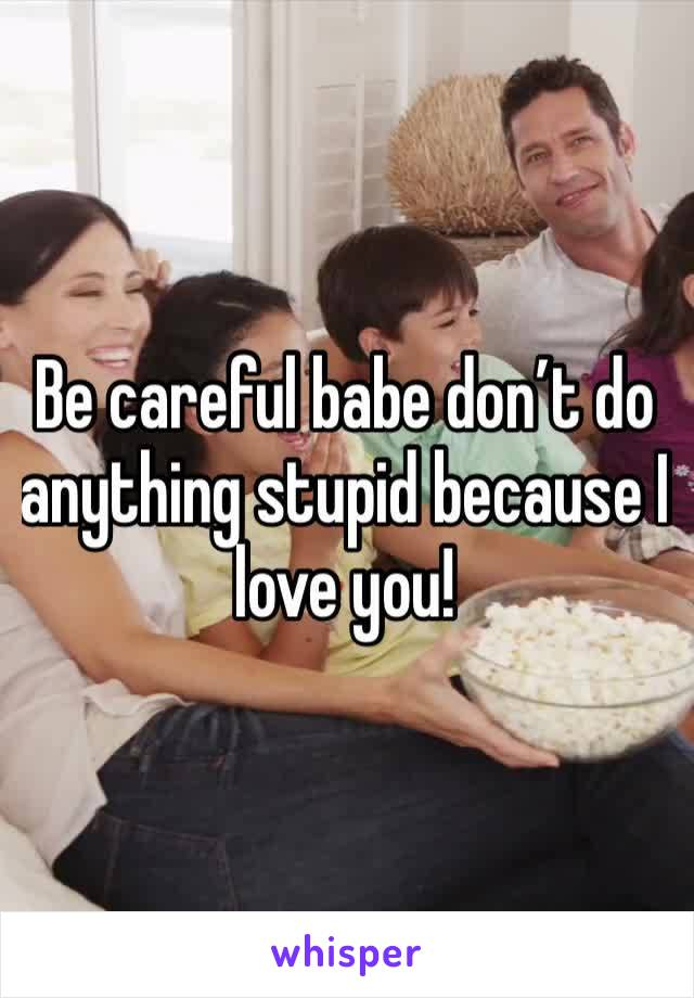 Be careful babe don't do anything stupid because I love you!