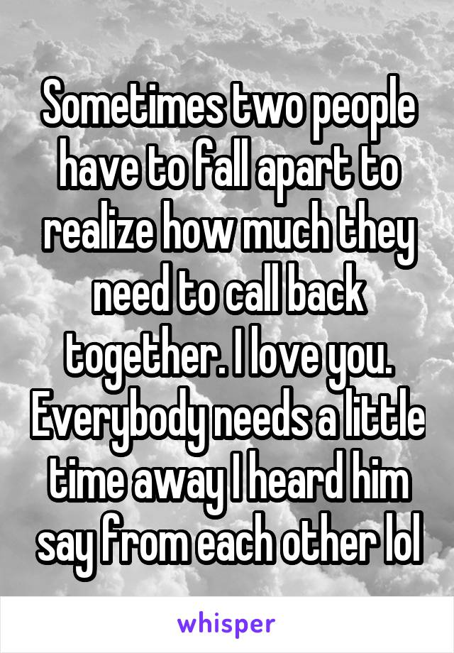 Sometimes two people have to fall apart to realize how much they need to call back together. I love you. Everybody needs a little time away I heard him say from each other lol