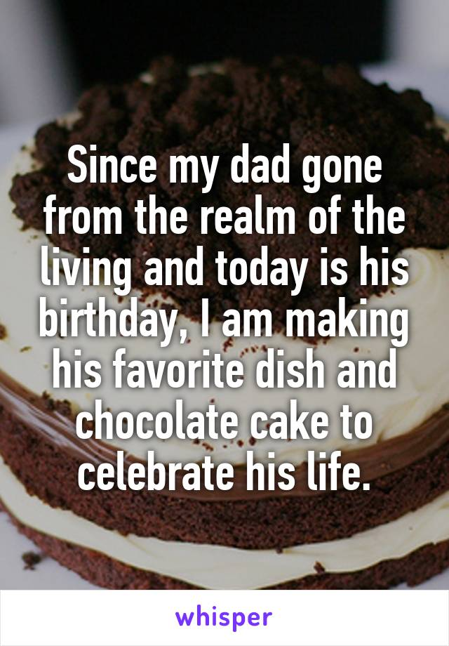 Since my dad gone from the realm of the living and today is his birthday, I am making his favorite dish and chocolate cake to celebrate his life.