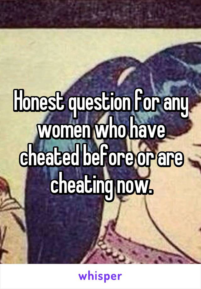 Honest question for any women who have cheated before or are cheating now.