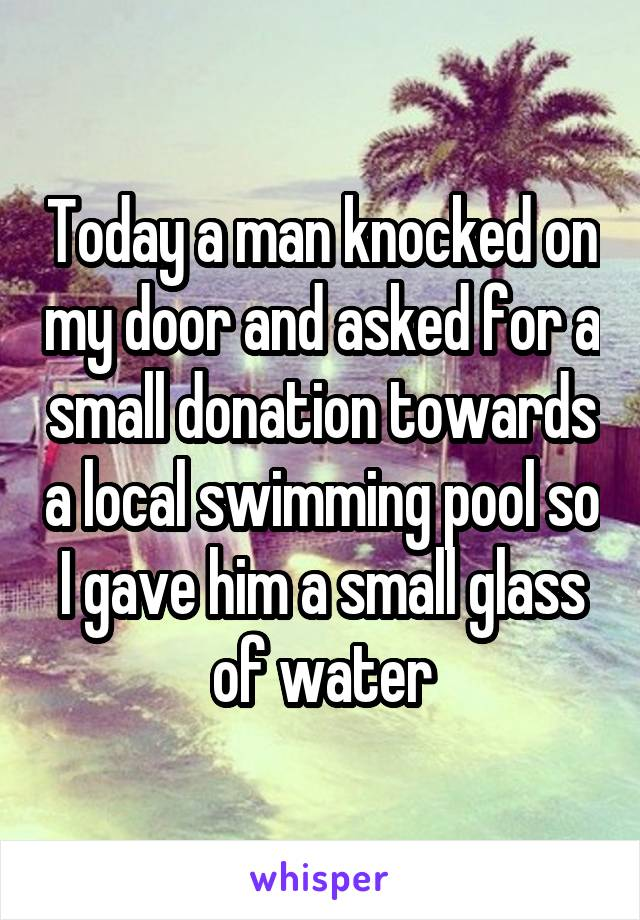 Today a man knocked on my door and asked for a small donation towards a local swimming pool so I gave him a small glass of water