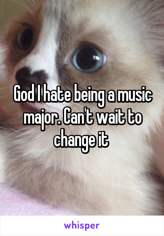 God I hate being a music major. Can't wait to change it