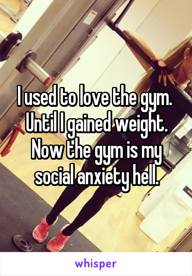 I used to love the gym.  Until I gained weight. Now the gym is my social anxiety hell.