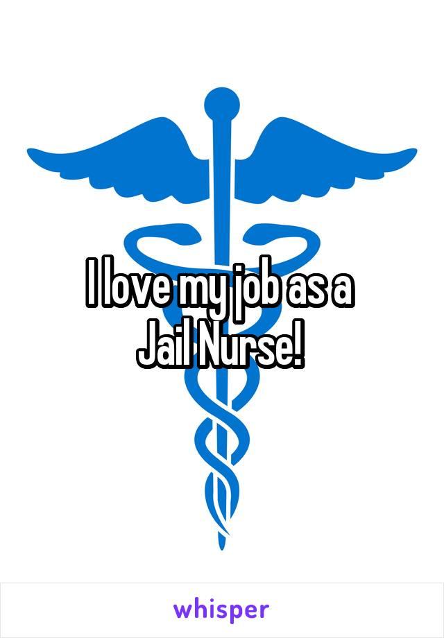 I love my job as a  Jail Nurse!