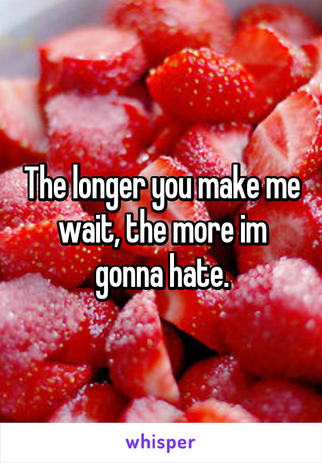 The longer you make me wait, the more im gonna hate.