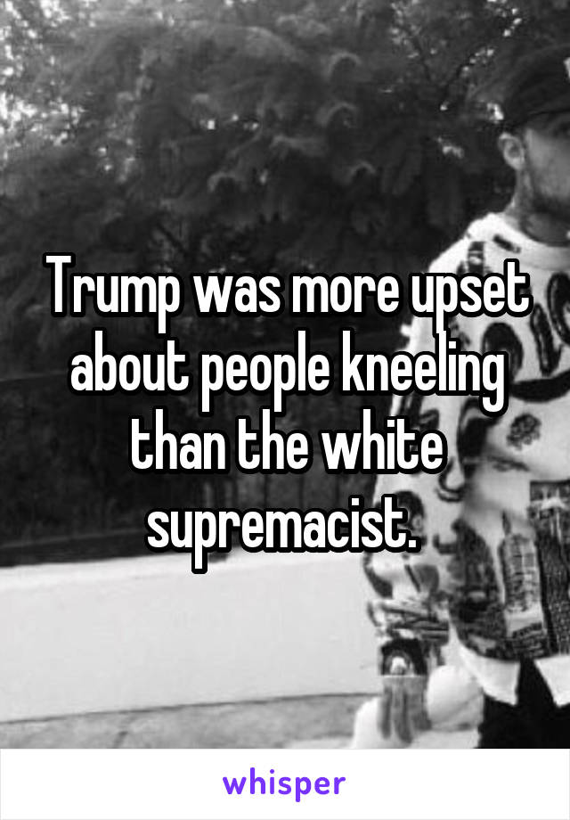 Trump was more upset about people kneeling than the white supremacist.