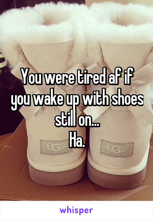 You were tired af if you wake up with shoes still on... Ha.