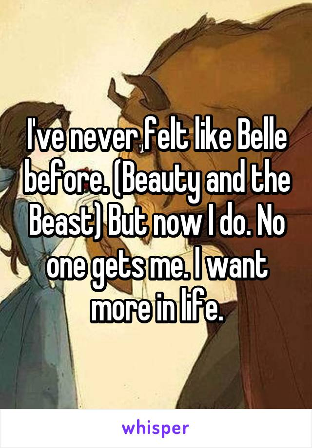 I've never felt like Belle before. (Beauty and the Beast) But now I do. No one gets me. I want more in life.