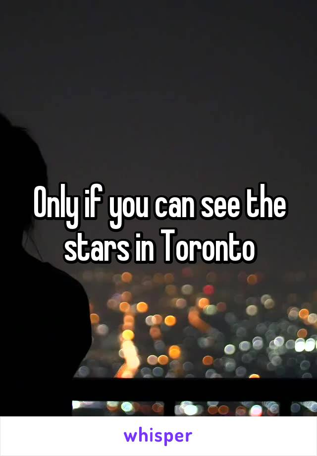 Only if you can see the stars in Toronto