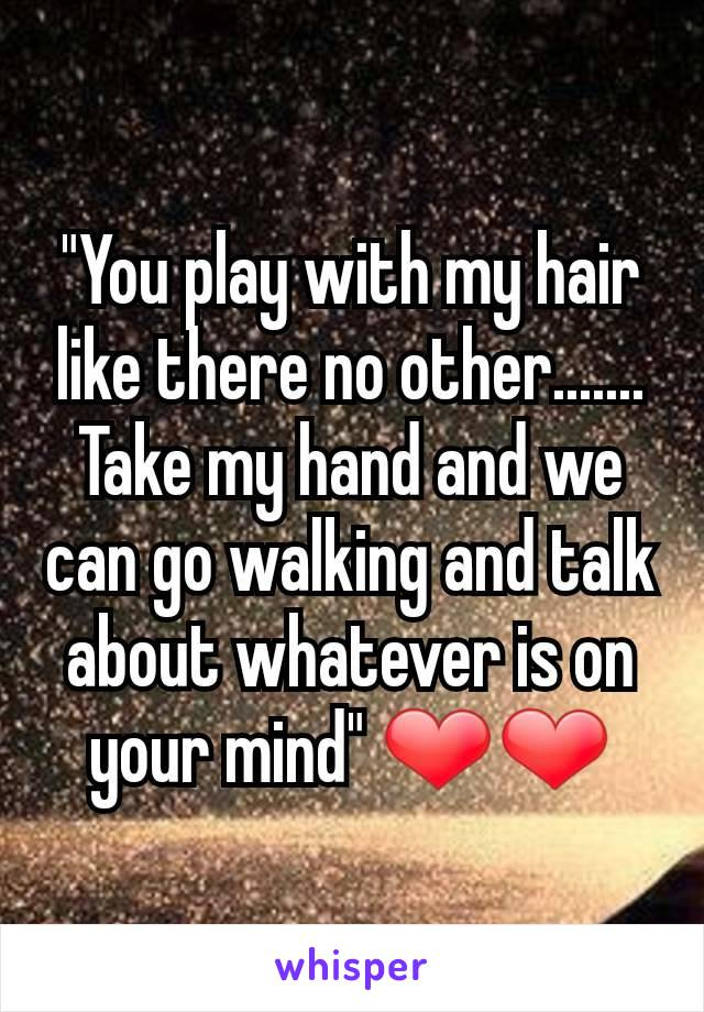 """""""You play with my hair like there no other....... Take my hand and we can go walking and talk about whatever is on your mind"""" ❤❤"""