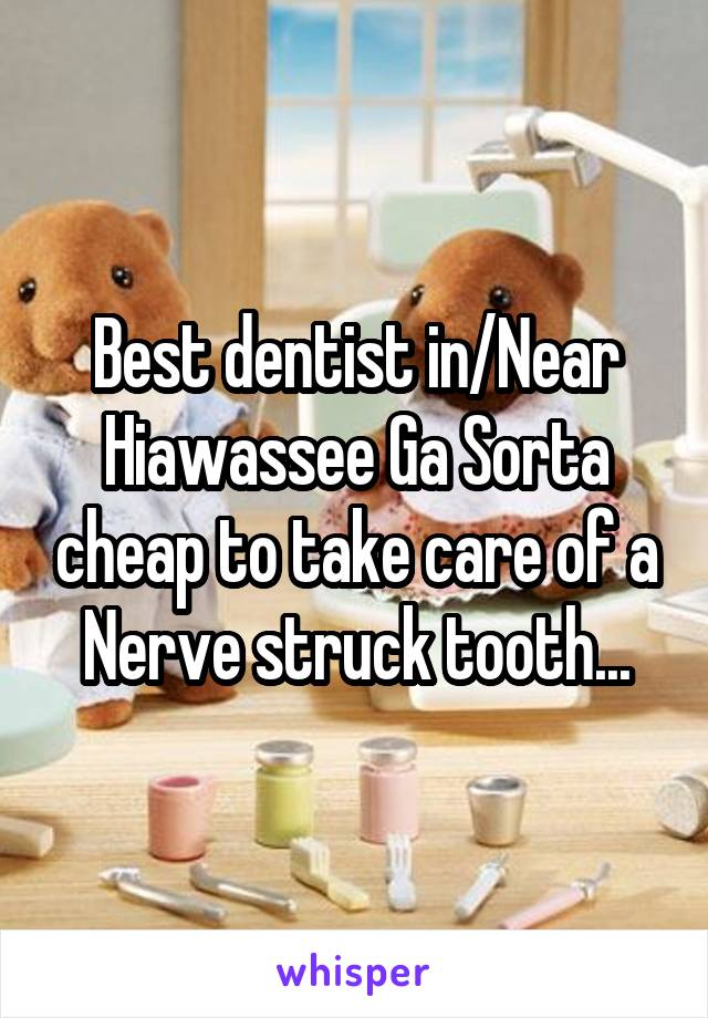 Best dentist in/Near Hiawassee Ga Sorta cheap to take care of a Nerve struck tooth...
