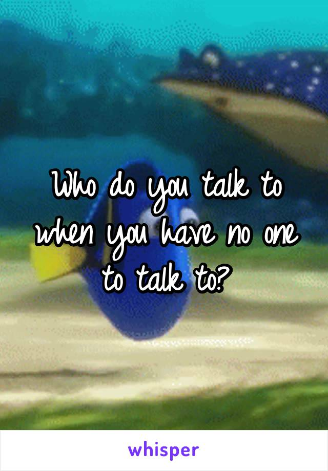 Who do you talk to when you have no one to talk to?
