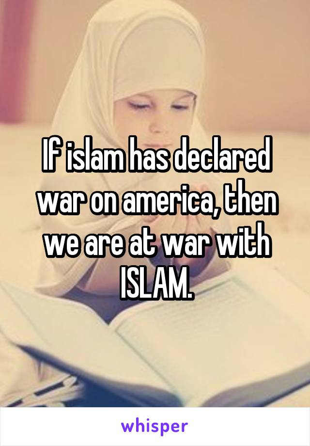 If islam has declared war on america, then we are at war with ISLAM.