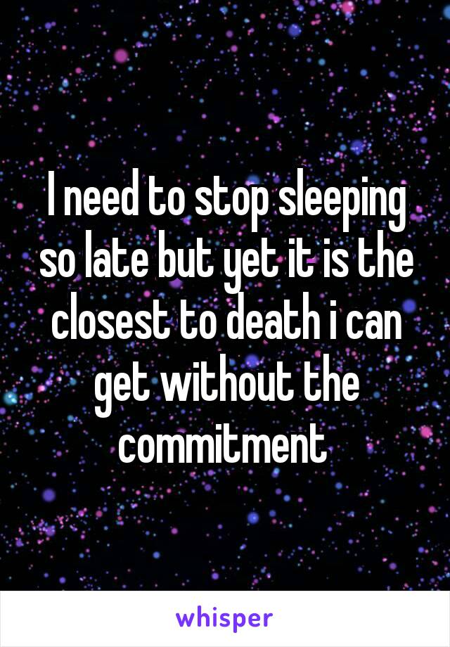 I need to stop sleeping so late but yet it is the closest to death i can get without the commitment