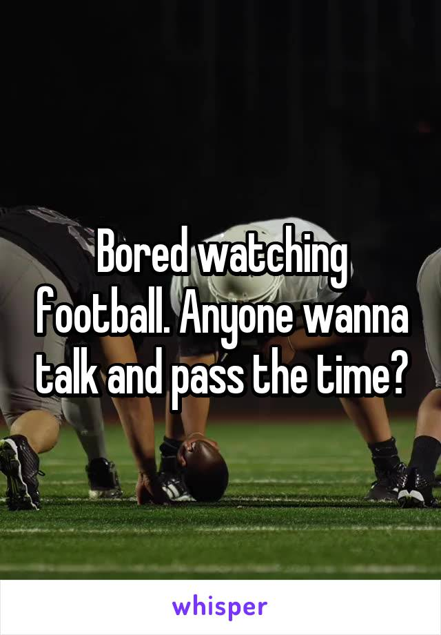 Bored watching football. Anyone wanna talk and pass the time?