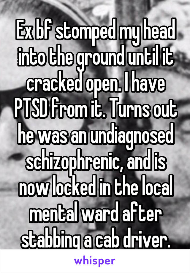 Ex bf stomped my head into the ground until it cracked open. I have PTSD from it. Turns out he was an undiagnosed schizophrenic, and is now locked in the local mental ward after stabbing a cab driver.