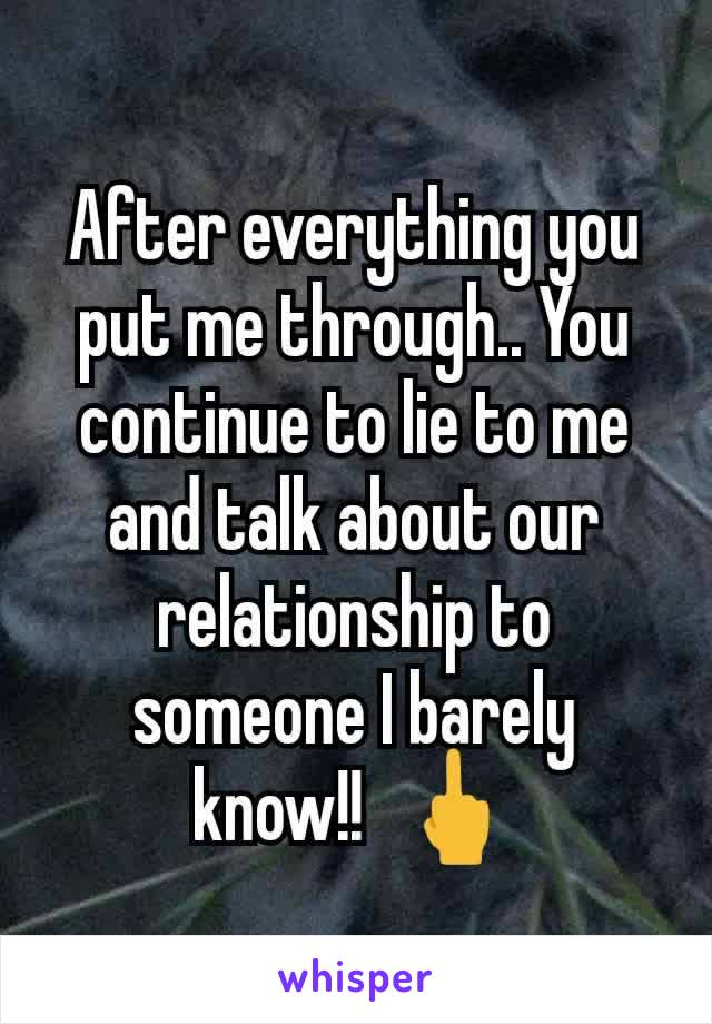 After everything you put me through.. You continue to lie to me  and talk about our  relationship to someone I barely know!!  🖕