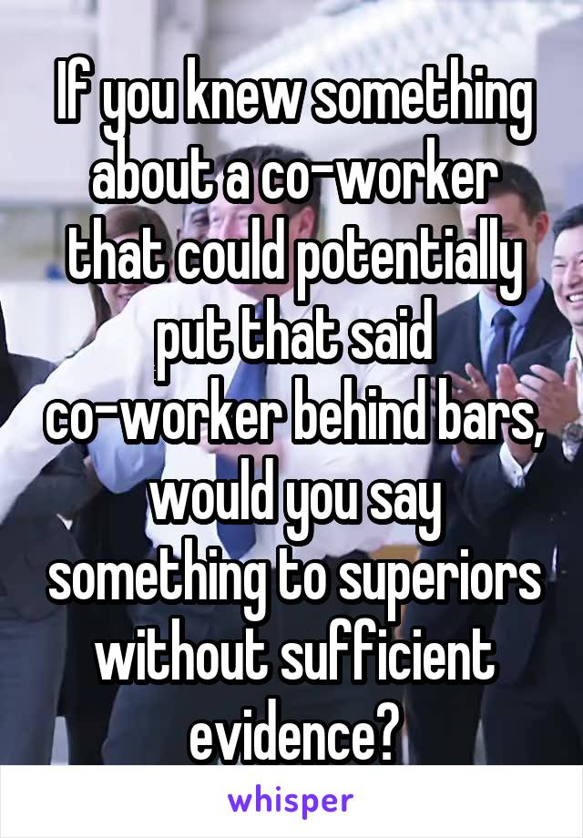 If you knew something about a co-worker that could potentially put that said co-worker behind bars, would you say something to superiors without sufficient evidence?