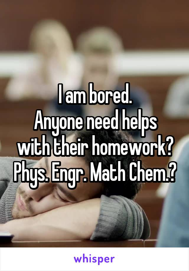 I am bored. Anyone need helps with their homework? Phys. Engr. Math Chem.?