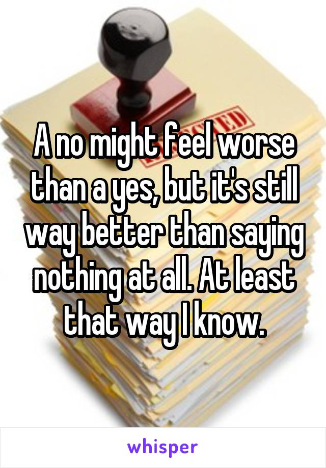 A no might feel worse than a yes, but it's still way better than saying nothing at all. At least that way I know.