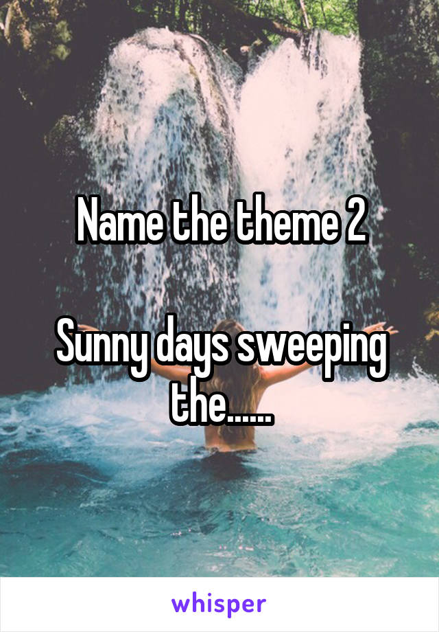 Name the theme 2  Sunny days sweeping the......
