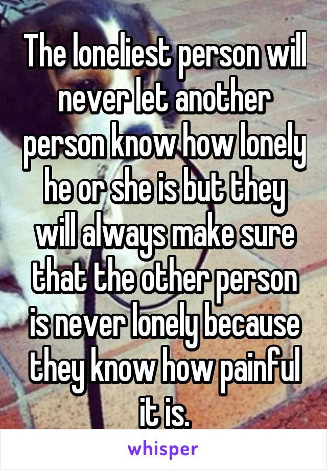 The loneliest person will never let another person know how lonely he or she is but they will always make sure that the other person is never lonely because they know how painful it is.