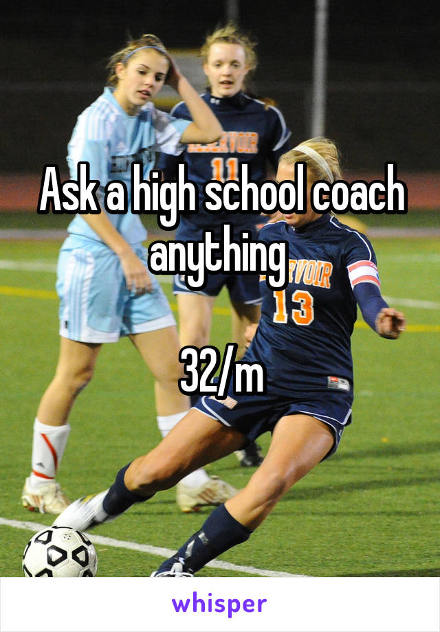 Ask a high school coach anything   32/m
