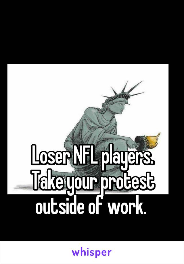 Loser NFL players. Take your protest outside of work.