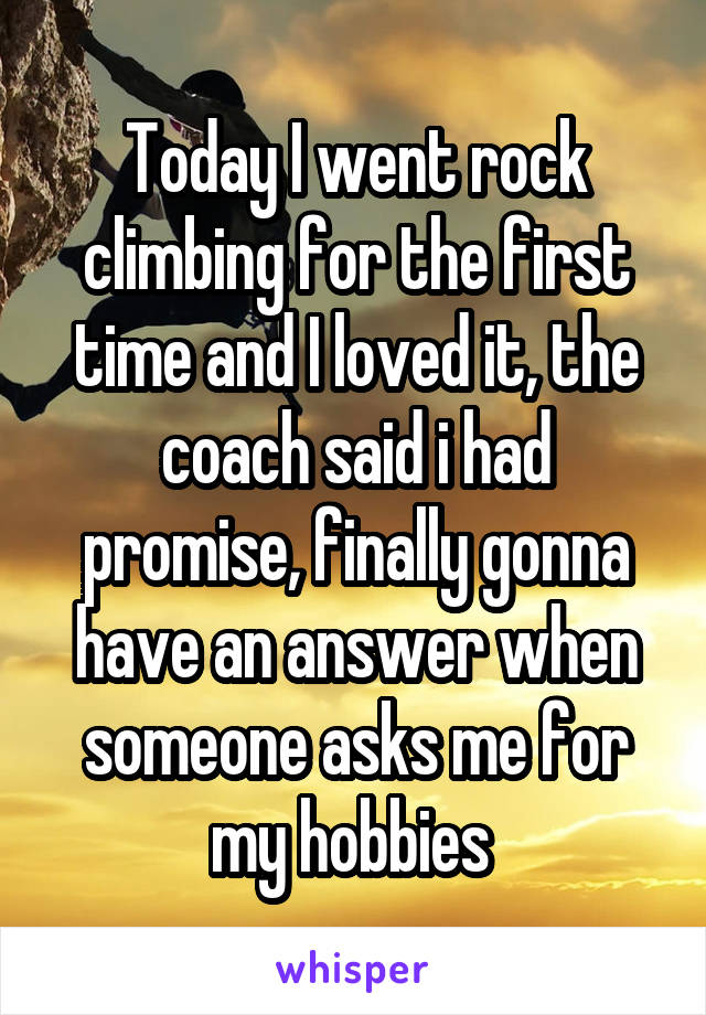 Today I went rock climbing for the first time and I loved it, the coach said i had promise, finally gonna have an answer when someone asks me for my hobbies