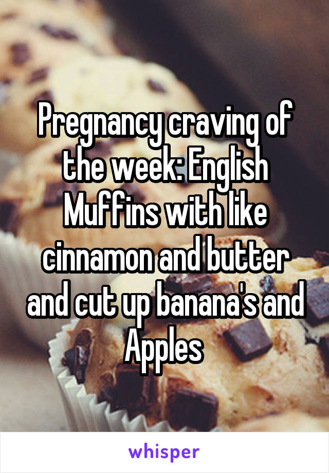 Pregnancy craving of the week: English Muffins with like cinnamon and butter and cut up banana's and Apples