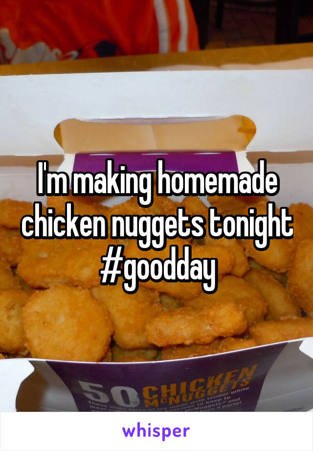 I'm making homemade chicken nuggets tonight #goodday