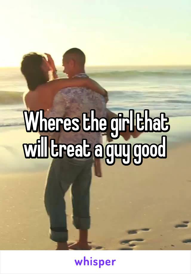 Wheres the girl that will treat a guy good