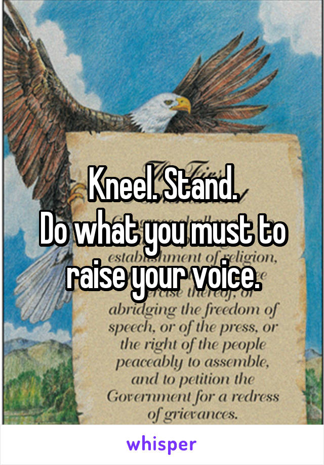 Kneel. Stand. Do what you must to raise your voice.