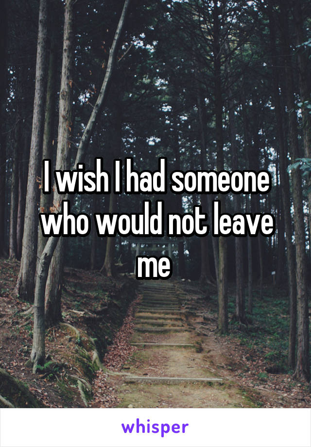 I wish I had someone who would not leave me