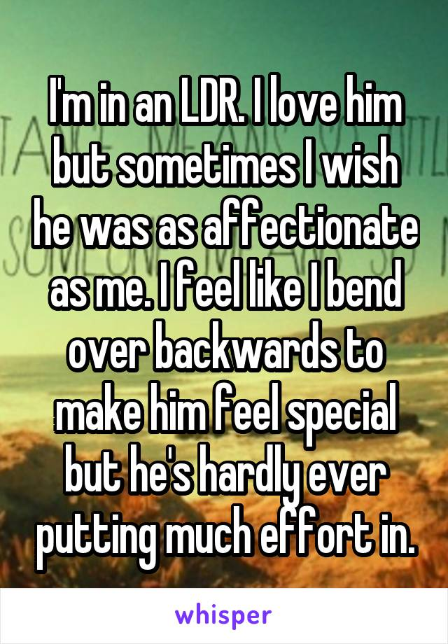 I'm in an LDR. I love him but sometimes I wish he was as affectionate as me. I feel like I bend over backwards to make him feel special but he's hardly ever putting much effort in.
