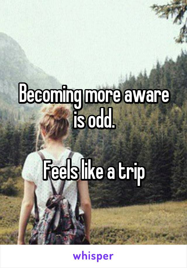 Becoming more aware is odd.  Feels like a trip