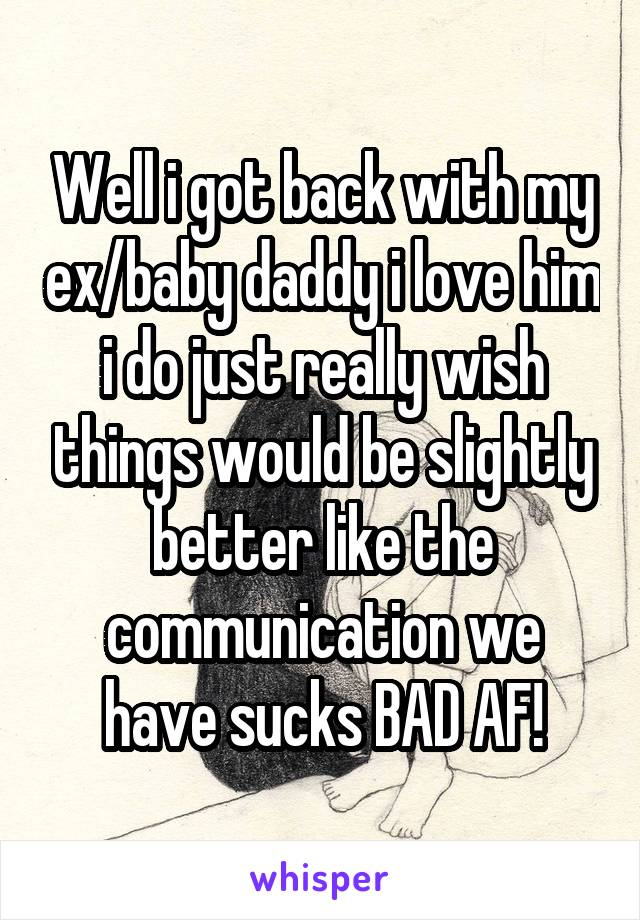Well i got back with my ex/baby daddy i love him i do just really wish things would be slightly better like the communication we have sucks BAD AF!
