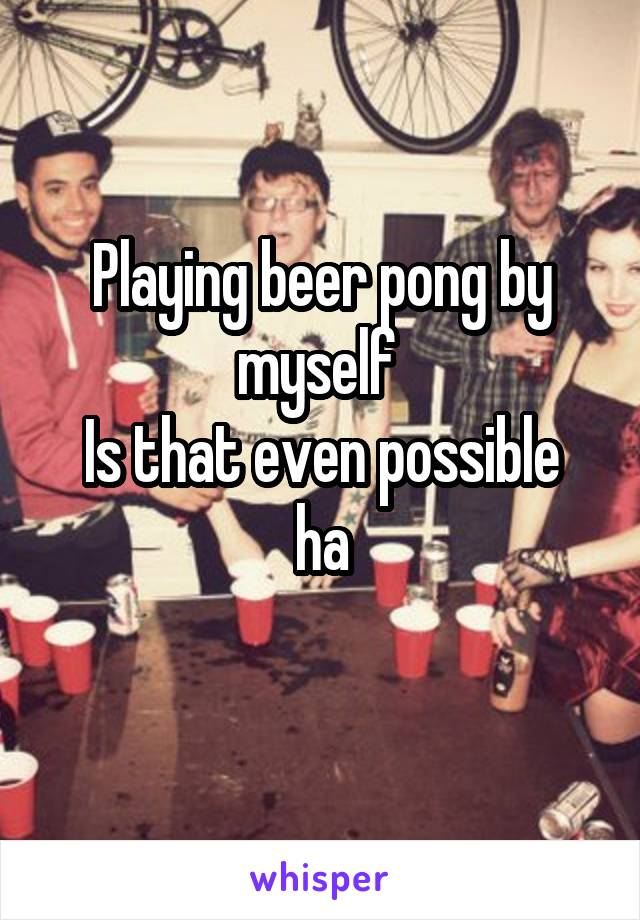 Playing beer pong by myself  Is that even possible ha
