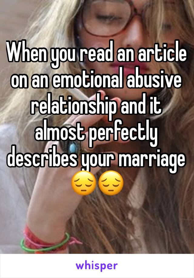When you read an article on an emotional abusive relationship and it almost perfectly describes your marriage 😔😔