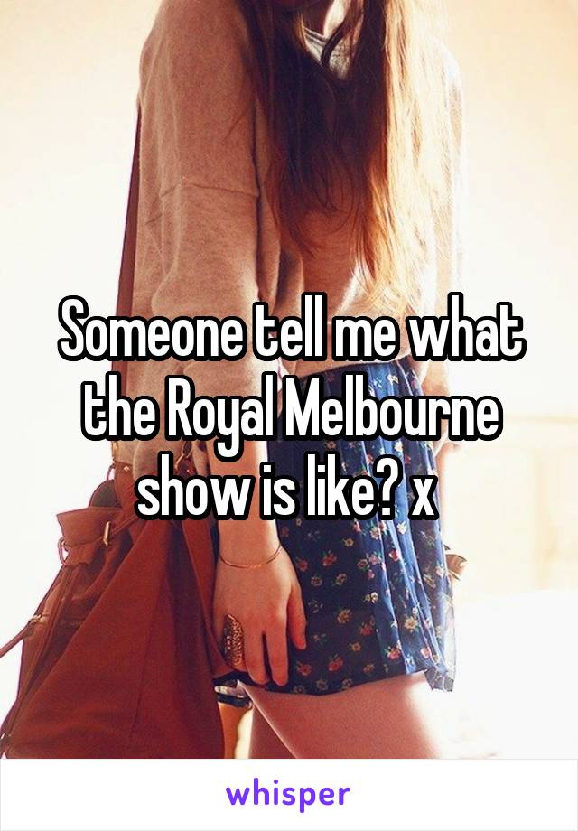 Someone tell me what the Royal Melbourne show is like? x