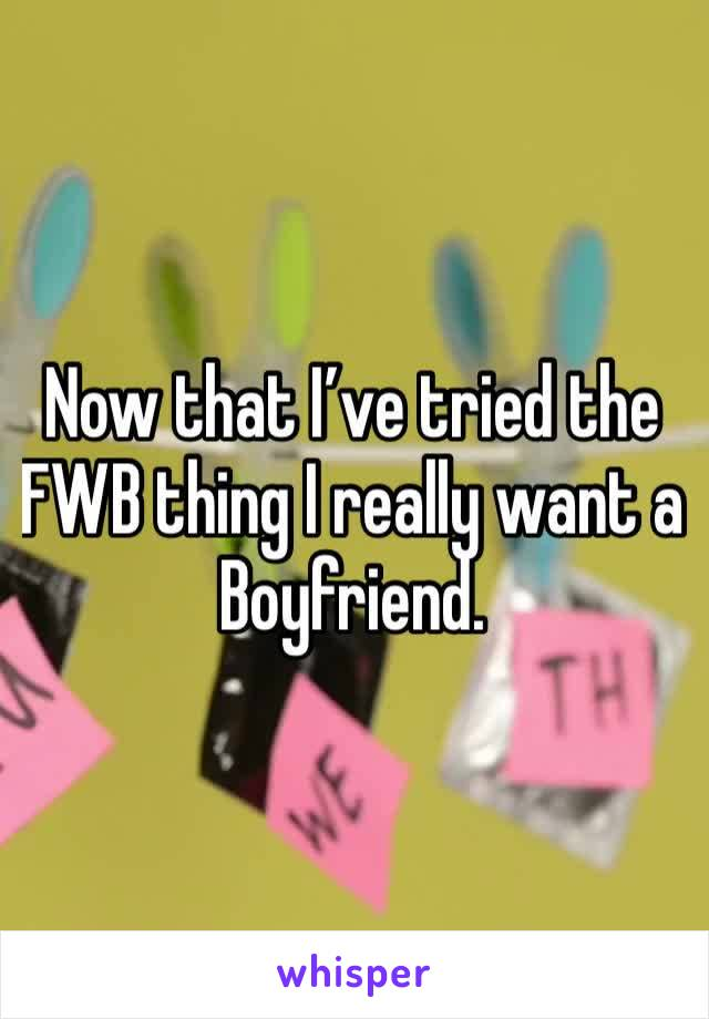 Now that I've tried the FWB thing I really want a Boyfriend.