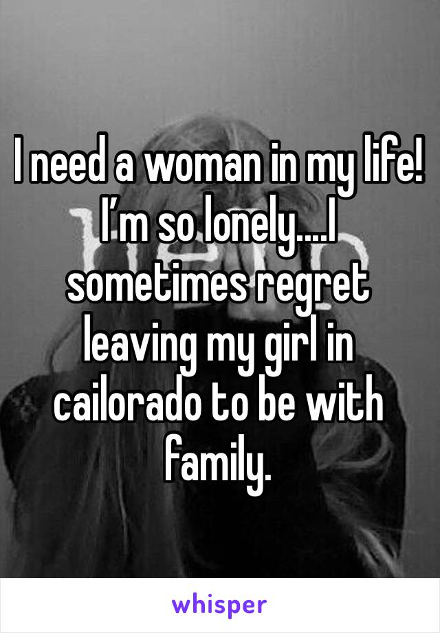 I need a woman in my life! I'm so lonely....I sometimes regret leaving my girl in cailorado to be with family.