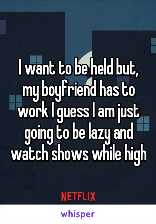 I want to be held but, my boyfriend has to work I guess I am just going to be lazy and watch shows while high
